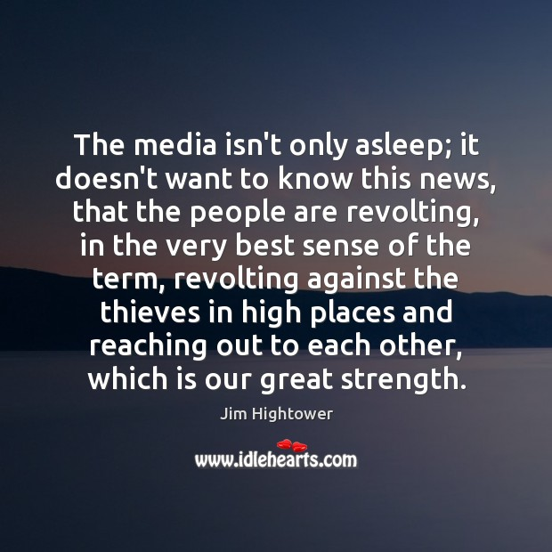 The media isn't only asleep; it doesn't want to know this news, Jim Hightower Picture Quote