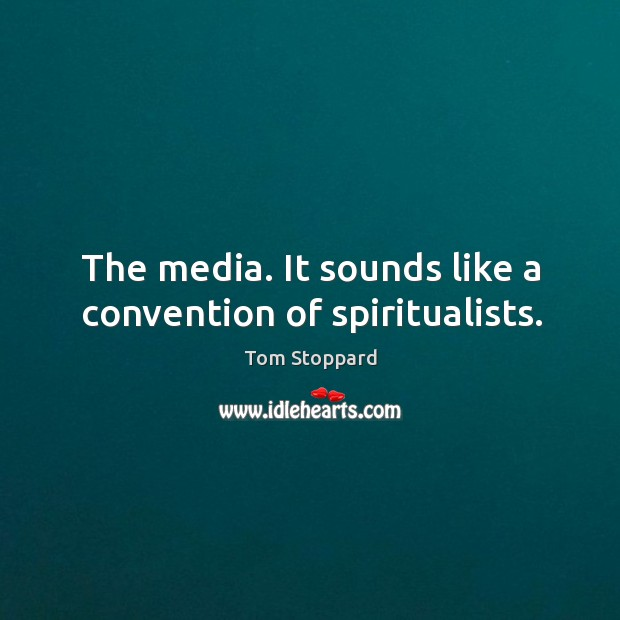 The media. It sounds like a convention of spiritualists. Image