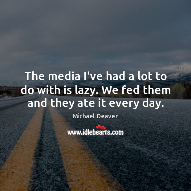 The media I've had a lot to do with is lazy. We fed them and they ate it every day. Image