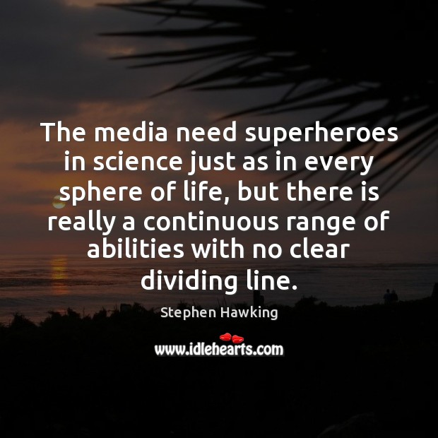 The media need superheroes in science just as in every sphere of Stephen Hawking Picture Quote