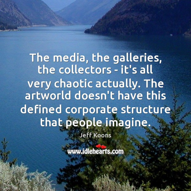 The media, the galleries, the collectors – it's all very chaotic actually. Image