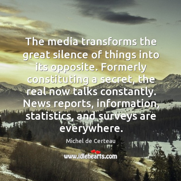 The media transforms the great silence of things into its opposite. Michel de Certeau Picture Quote