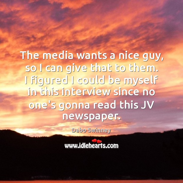 The media wants a nice guy, so I can give that to Image