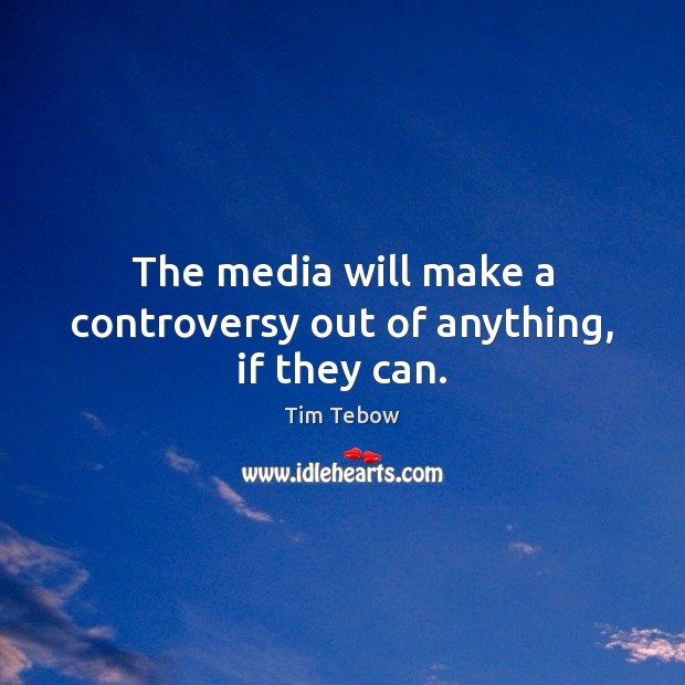 The media will make a controversy out of anything, if they can. Tim Tebow Picture Quote