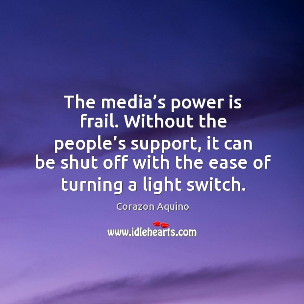 The media's power is frail. Without the people's support, it can be shut off with the ease of turning a light switch. Corazon Aquino Picture Quote