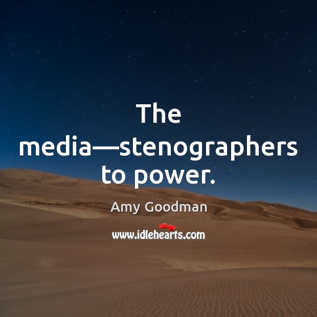 Image, The media—stenographers to power.