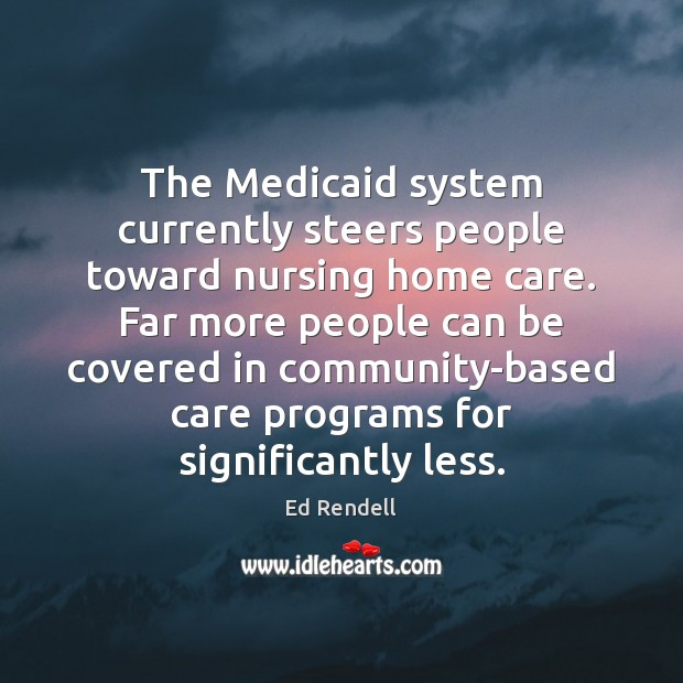 The Medicaid system currently steers people toward nursing home care. Far more Ed Rendell Picture Quote
