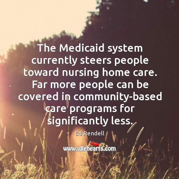 The medicaid system currently steers people toward nursing home care. Ed Rendell Picture Quote