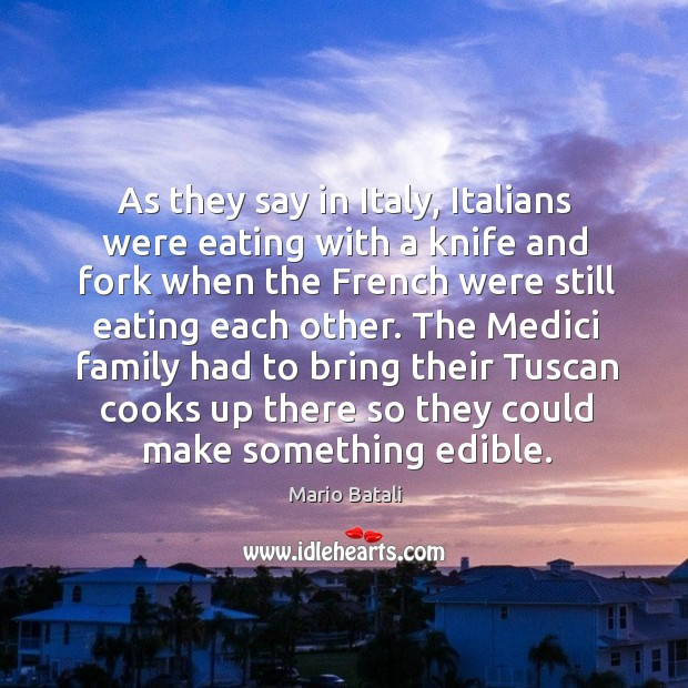 The medici family had to bring their tuscan cooks up there so they could make something edible. Image