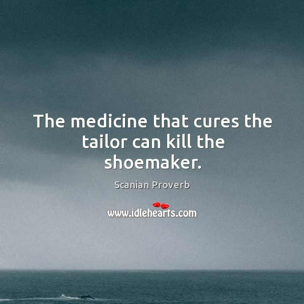 The medicine that cures the tailor can kill the shoemaker. Scanian Proverbs Image
