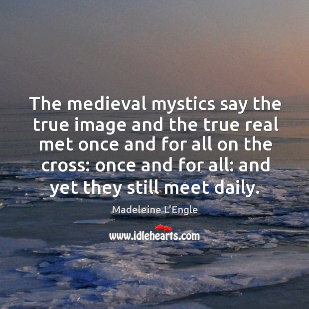 The medieval mystics say the true image and the true real met Image
