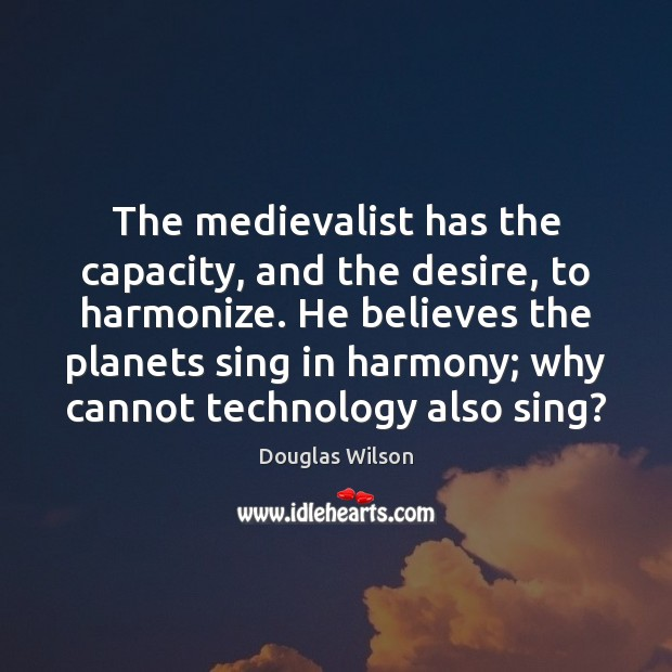 Image, The medievalist has the capacity, and the desire, to harmonize. He believes