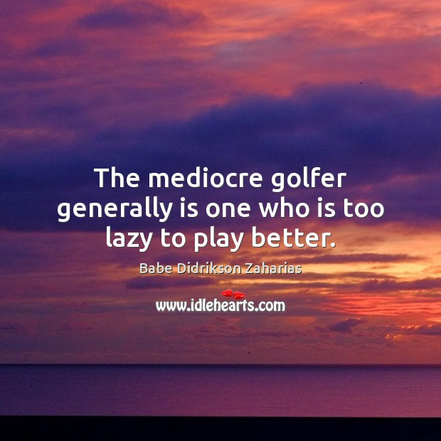 Image, The mediocre golfer generally is one who is too lazy to play better.