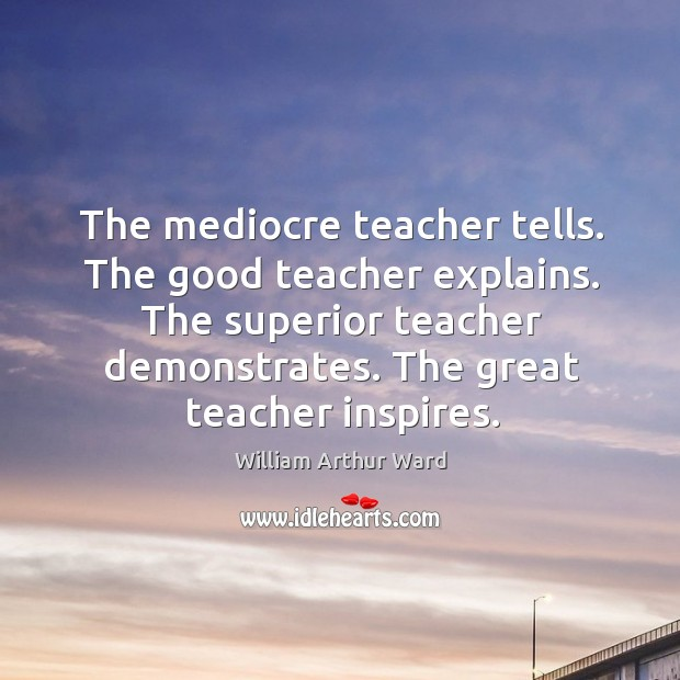 The mediocre teacher tells. The good teacher explains. The superior teacher demonstrates. Image