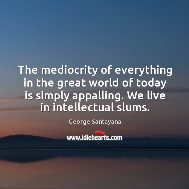 The mediocrity of everything in the great world of today is simply Image