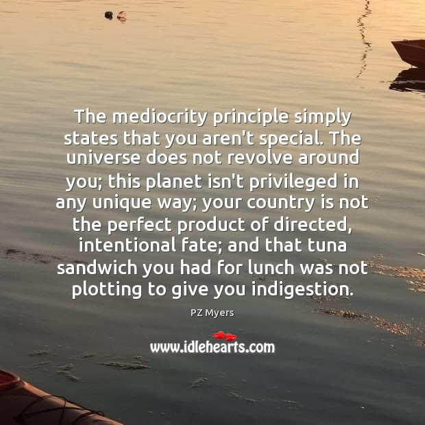The mediocrity principle simply states that you aren't special. The universe does Image