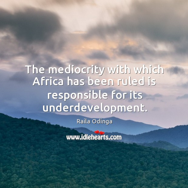 The mediocrity with which Africa has been ruled is responsible for its underdevelopment. Image