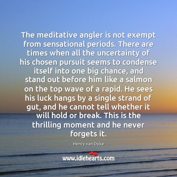 The meditative angler is not exempt from sensational periods. There are times Henry van Dyke Picture Quote