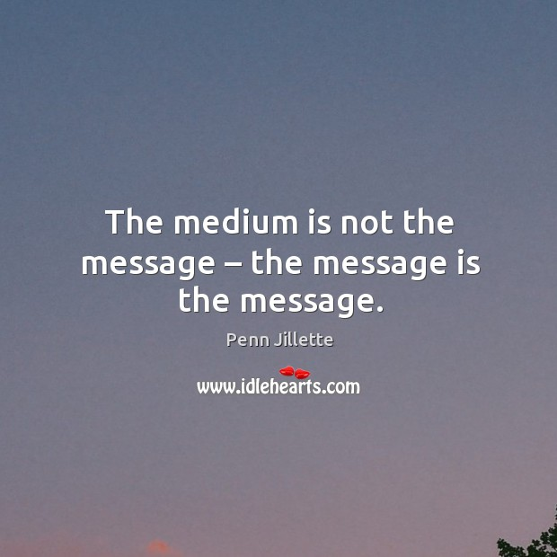 The medium is not the message – the message is the message. Image
