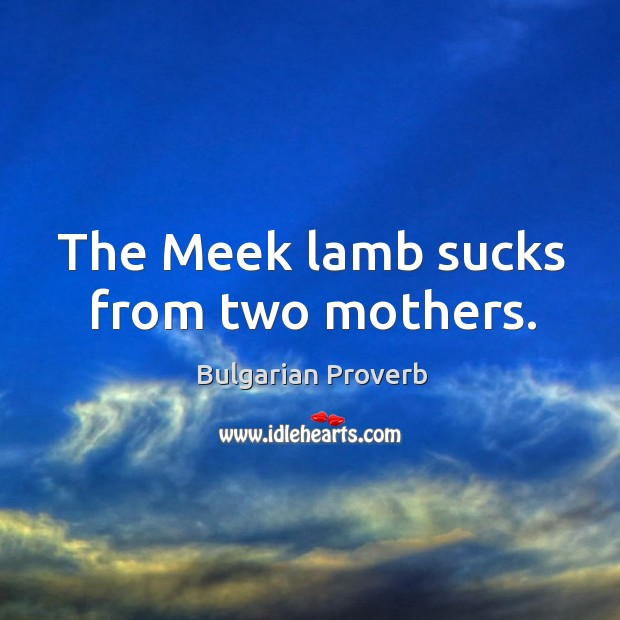 The meek lamb sucks from two mothers. Bulgarian Proverbs Image