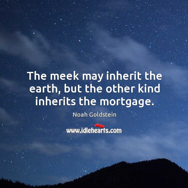The meek may inherit the earth, but the other kind inherits the mortgage. Image