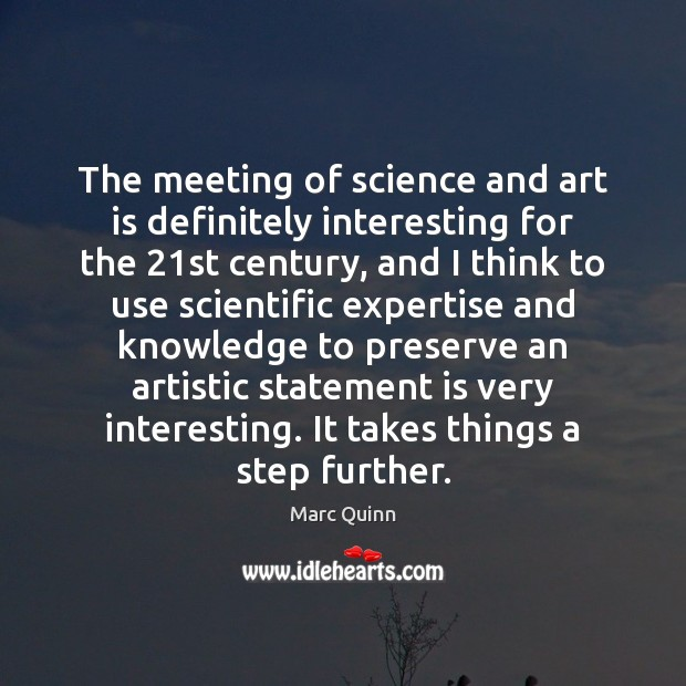 The meeting of science and art is definitely interesting for the 21st Marc Quinn Picture Quote