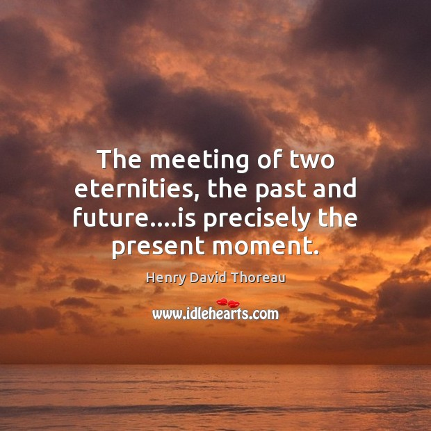 Image, The meeting of two eternities, the past and future….is precisely the present moment.