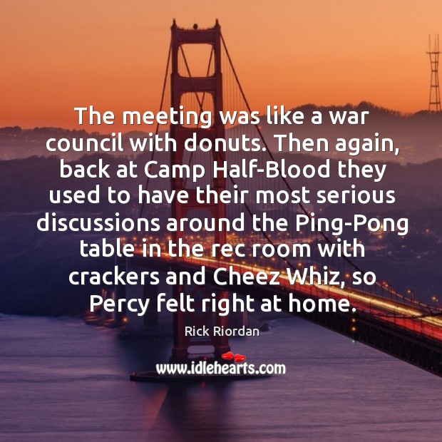 The meeting was like a war council with donuts. Then again, back Rick Riordan Picture Quote