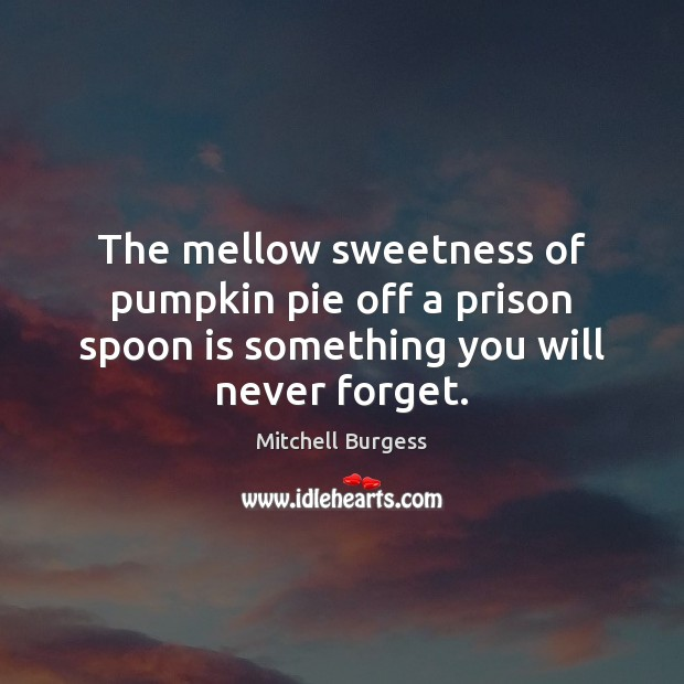 The mellow sweetness of pumpkin pie off a prison spoon is something you will never forget. Image