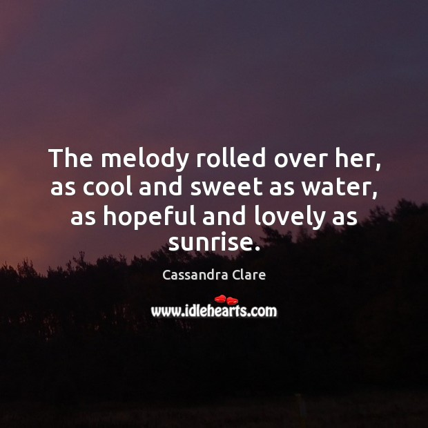 Image, The melody rolled over her, as cool and sweet as water, as hopeful and lovely as sunrise.