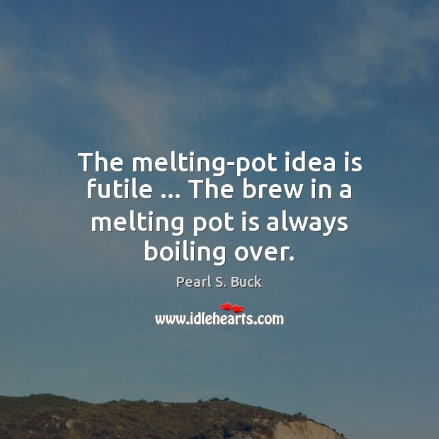 The melting-pot idea is futile … The brew in a melting pot is always boiling over. Image