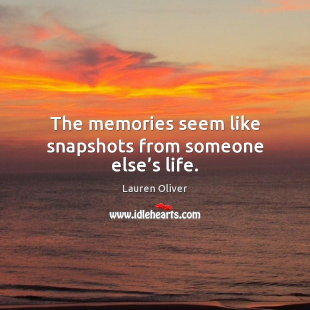 The memories seem like snapshots from someone else's life. Lauren Oliver Picture Quote
