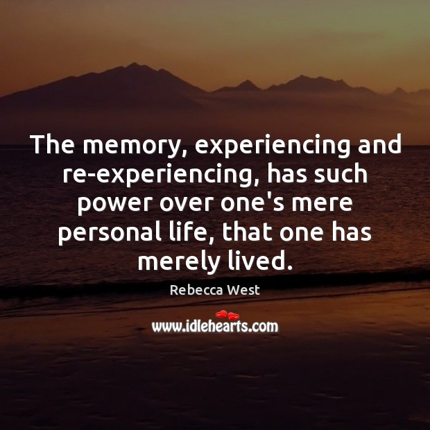 The memory, experiencing and re-experiencing, has such power over one's mere personal Rebecca West Picture Quote