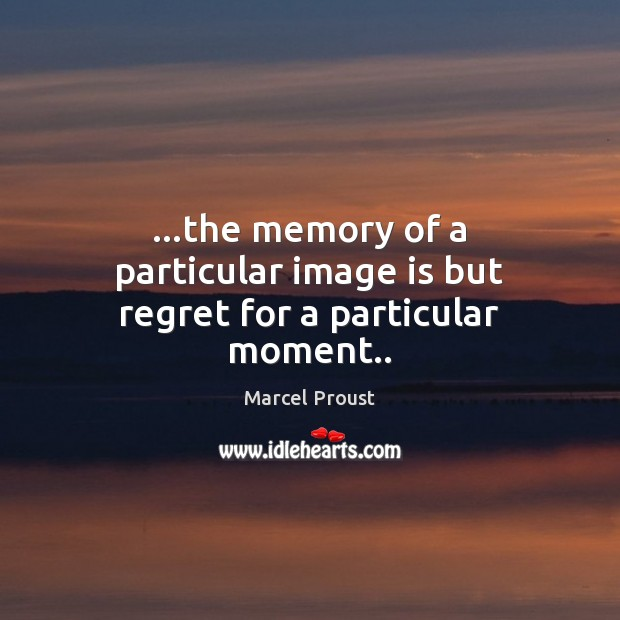 Image, …the memory of a particular image is but regret for a particular moment..