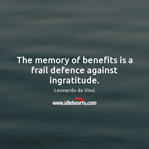The memory of benefits is a frail defence against ingratitude. Image