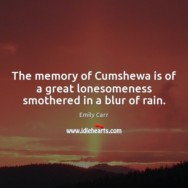 The memory of Cumshewa is of a great lonesomeness smothered in a blur of rain. Emily Carr Picture Quote