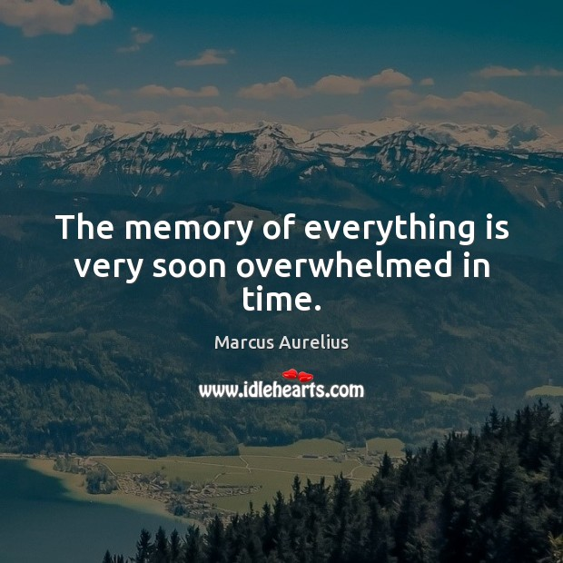 The memory of everything is very soon overwhelmed in time. Marcus Aurelius Picture Quote