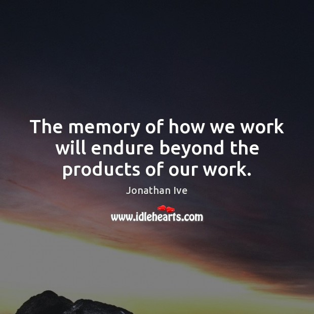 The memory of how we work will endure beyond the products of our work. Image