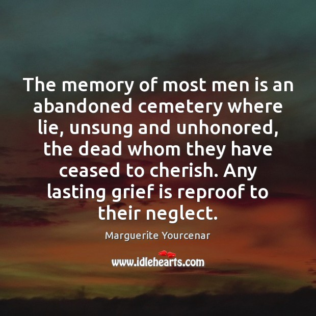 The memory of most men is an abandoned cemetery where lie, unsung Marguerite Yourcenar Picture Quote