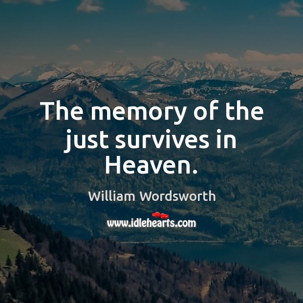 The memory of the just survives in Heaven. William Wordsworth Picture Quote