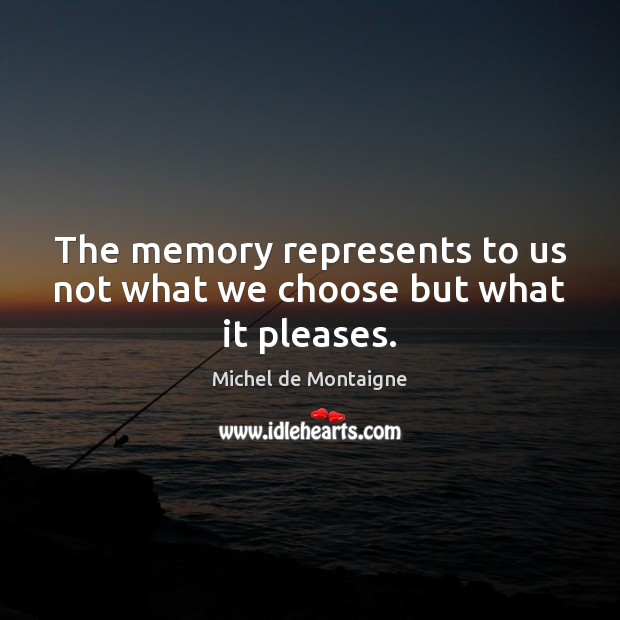 Image, The memory represents to us not what we choose but what it pleases.