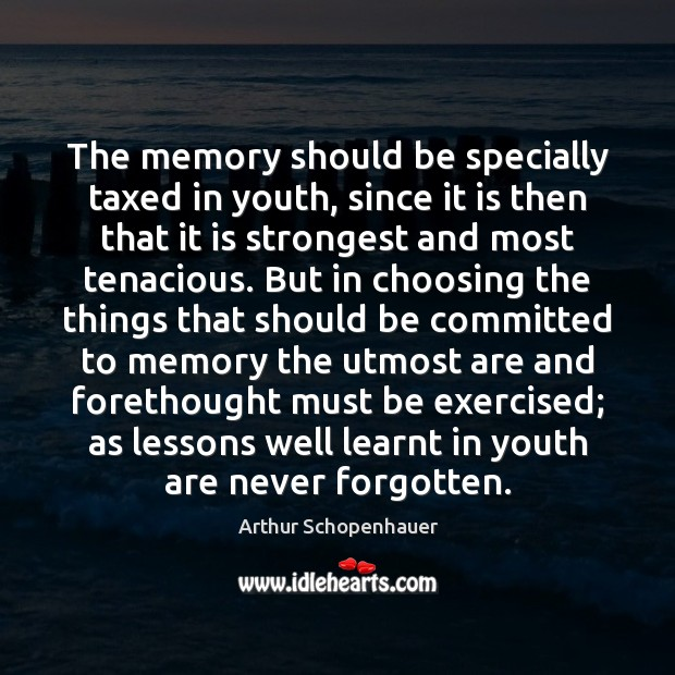 The memory should be specially taxed in youth, since it is then Arthur Schopenhauer Picture Quote