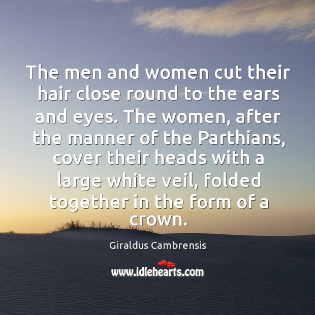 The men and women cut their hair close round to the ears and eyes. Image
