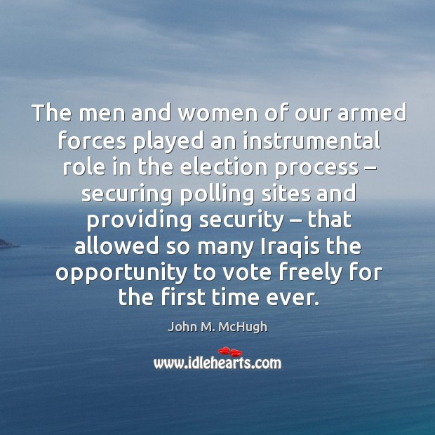 The men and women of our armed forces played an instrumental role in the election process John M. McHugh Picture Quote