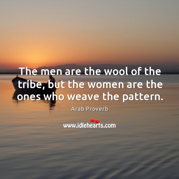 The men are the wool of the tribe, but the women are the ones who weave the pattern. Arab Proverbs Image