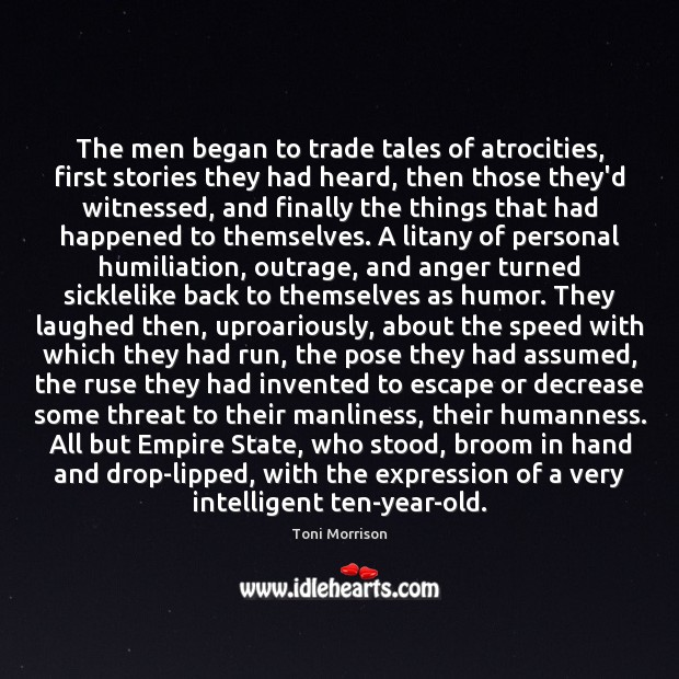 The men began to trade tales of atrocities, first stories they had Toni Morrison Picture Quote