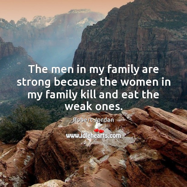 The men in my family are strong because the women in my family kill and eat the weak ones. Image