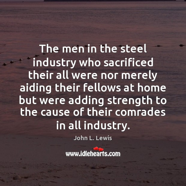 The men in the steel industry who sacrificed their all were nor John L. Lewis Picture Quote