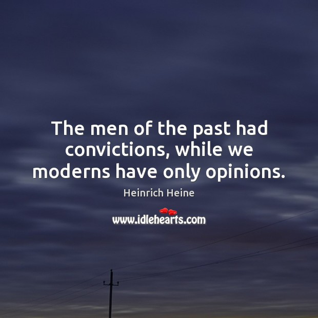 The men of the past had convictions, while we moderns have only opinions. Heinrich Heine Picture Quote