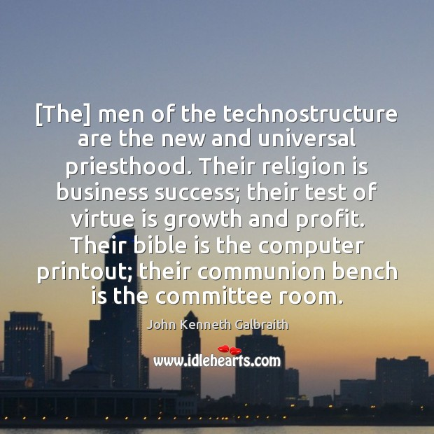 [The] men of the technostructure are the new and universal priesthood. Their Image